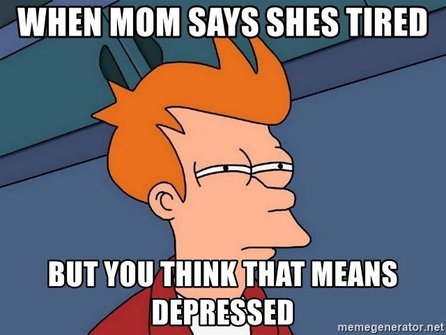 Futurama Fry - when mom says shes tired but you think that means depressed