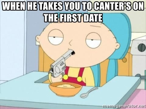 Suicide Stewie - when he takes you to canter's on the first date