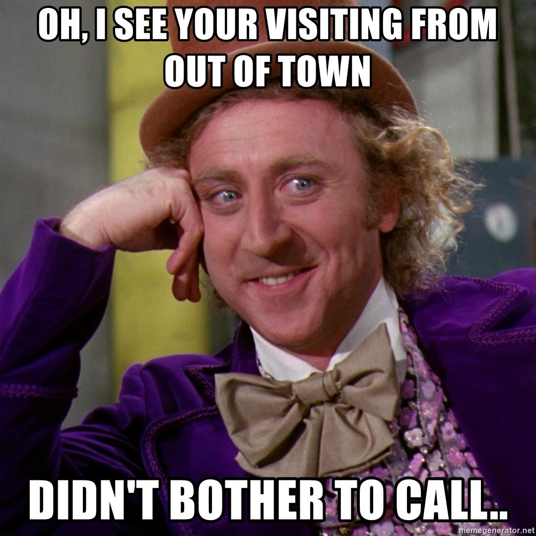 Willy Wonka - Oh, i see your visiting from out of town Didn't bother to call..