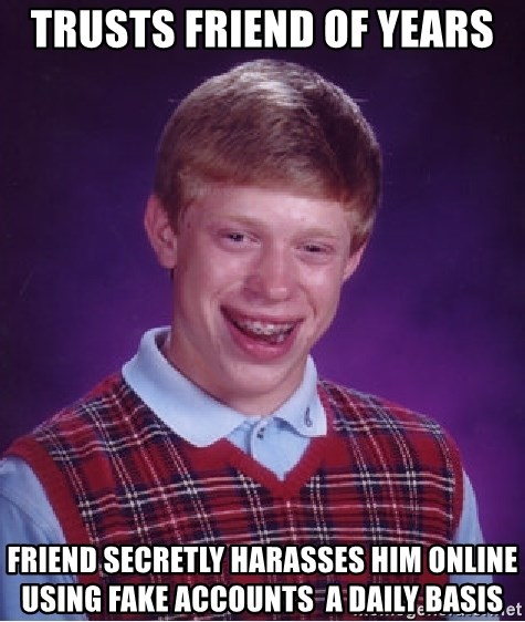 Bad Luck Brian - trusts friend of years friend secretly harasses him online using fake accounts  a daily basis