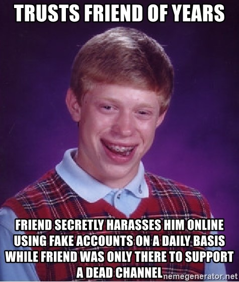 Bad Luck Brian - trusts friend of years friend secretly harasses him online using fake accounts on a daily basis while friend was only there to support a dead channel