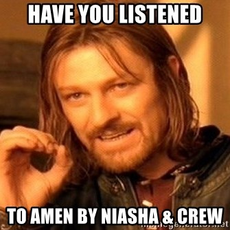 One Does Not Simply - HAVE YOU LISTENED TO AMEN BY NIASHA & CREW
