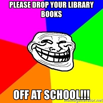 Trollface - Please drop your library books off at school!!!