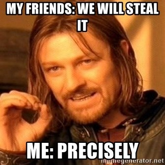 One Does Not Simply - My friends: We will steal it Me: precisely