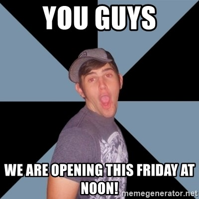 Overly Excited Eric - You guys We are opening this Friday at noon!