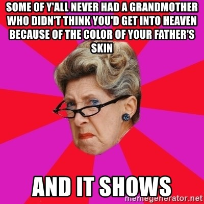Disgusted Grandma - Some of y'all never had a grandmother who didn't think you'd get into heaven because of the color of your father's skin  And it shows