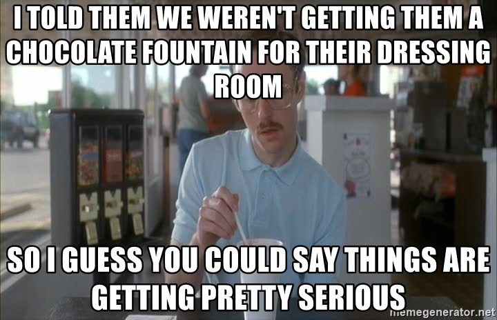 Things are getting pretty Serious (Napoleon Dynamite) - i told them we weren't getting them a chocolate fountain for their dressing room so i guess you could say things are getting pretty serious
