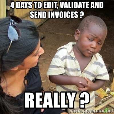 Skeptical 3rd World Kid - 4 days to edit, validate and send invoices ? REALLY ?