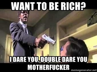 Say what again - Want to be rich?  I dare you, double dare you motherfucker