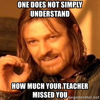 One Does Not Simply - one does not simply understand how much your teacher missed you