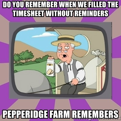 Pepperidge Farm Remembers FG - Do you remember when we filled the timesheet without reminders Pepperidge Farm Remembers