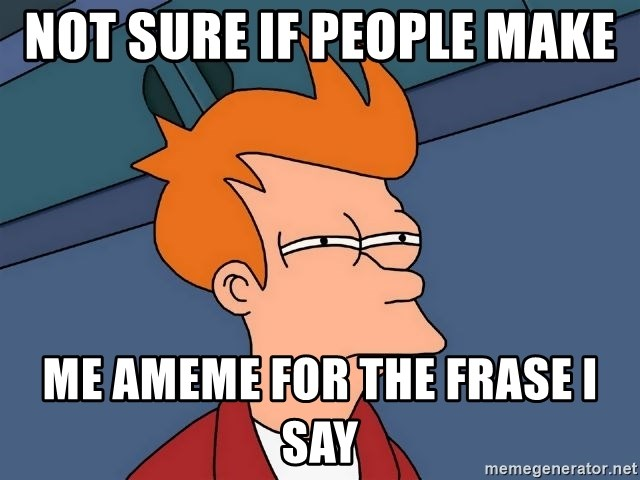 Futurama Fry - not sure if people make  me ameme for the frase I say