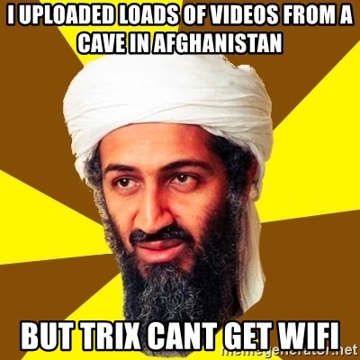 Osama - I uploaded loads of videos from a cave in Afghanistan But Trix cant get WIFI