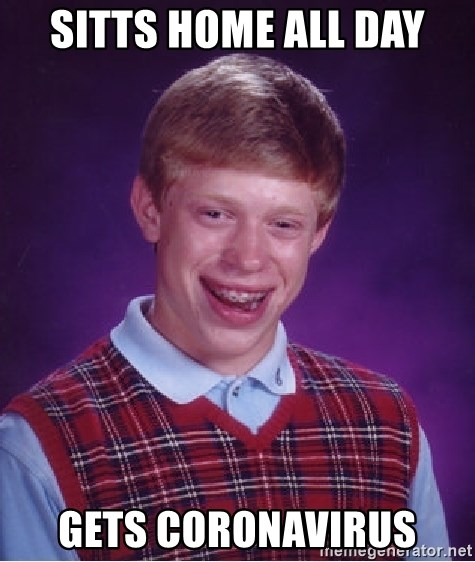 Bad Luck Brian - sitts home all day gets coronavirus