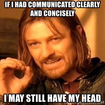 One Does Not Simply - If I had communicated clearly and concisely  I may still have my head