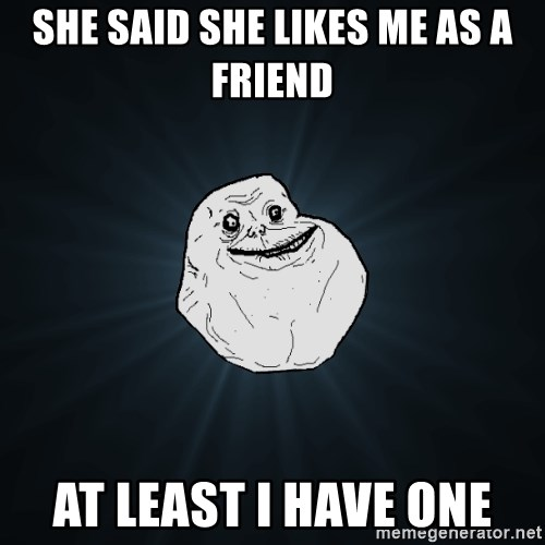 Forever Alone - she said she likes me as a friend at least i have one