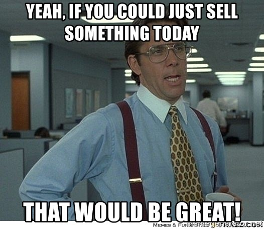 That would be great - Yeah, if you could just SELL something today That would Be Great!