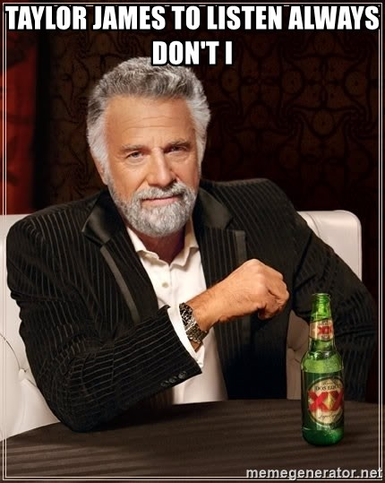 The Most Interesting Man In The World - Taylor James to listen always Don't I