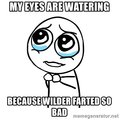 pleaseguy  - my eyes are watering  because wilder farted so bad