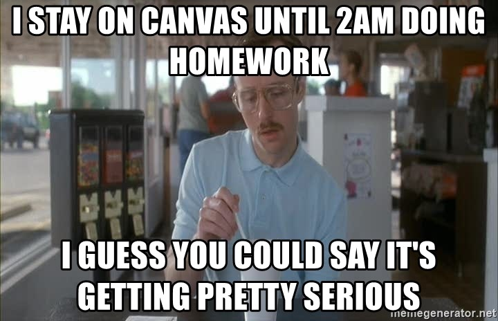 so i guess you could say things are getting pretty serious - I stay on canvas until 2am doing homework I guess you could say it's getting pretty serious