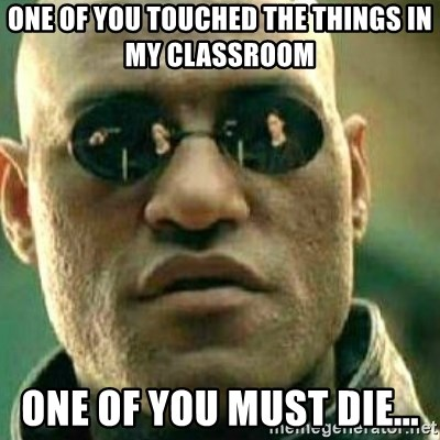 What If I Told You - One of you touched the things in my classroom  One of you must die...