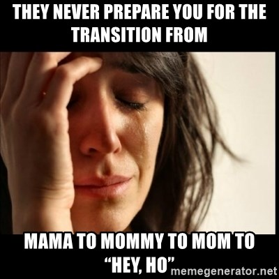 """First World Problems - They never prepare you for the transition from  Mama to Mommy to Mom to """"Hey, ho"""""""