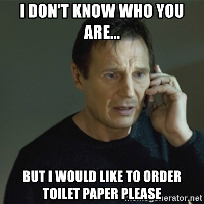 I don't know who you are... - I don't know who you are... but i would like to order  toilet paper please