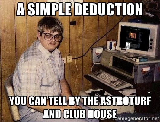 Nerd - A simple deduction You can tell by the AstroTurf and club house