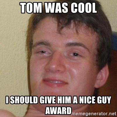 really high guy - Tom was cool I should give him a nice guy award