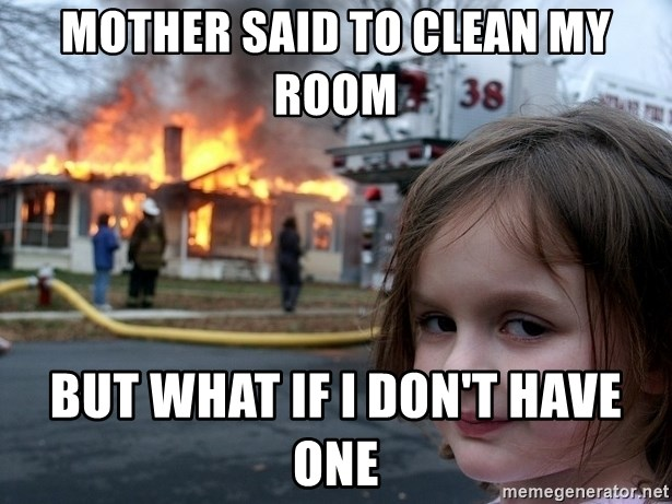 Disaster Girl - mother said to clean my room but what if I don't have one
