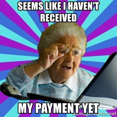 old lady - Seems like I haven't received My PAYMENT yet