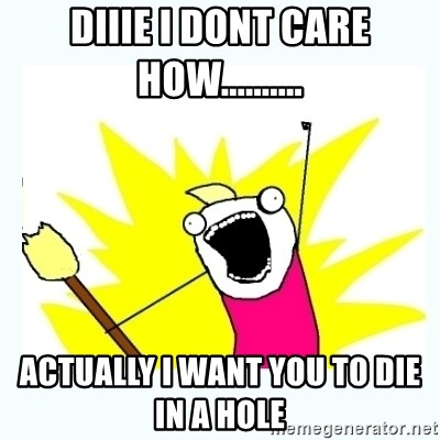 All the things - DIIIE I DONT CARE HOW.......... Actually I want you to die in a hole