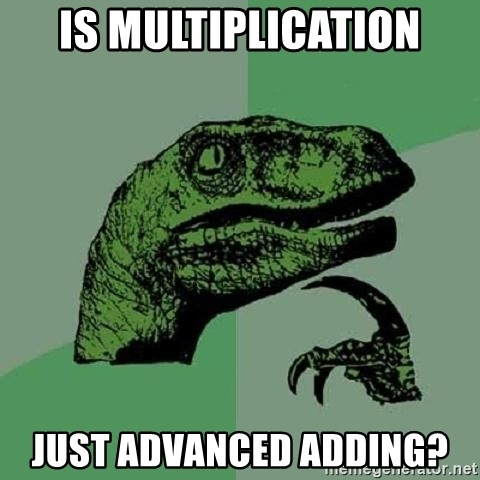 Philosoraptor - Is multiplication just advanced adding?
