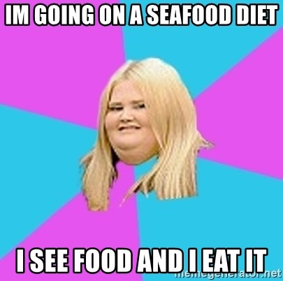 Fat Girl - im going on a seafood diet i see food and i eat it
