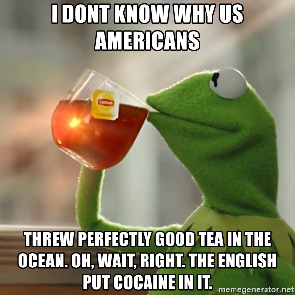 Kermit The Frog Drinking Tea - I dont know why us Americans  Threw perfectly good tea in the ocean. Oh, wait, right. the English put cocaine in it.