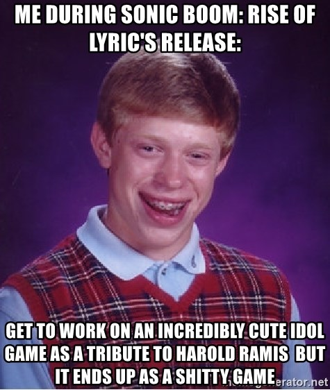 Bad Luck Brian - Me during Sonic Boom: Rise of Lyric's release: Get to work on an incredibly cute idol game as a tribute to Harold Ramis  but it ends up as a shitty game