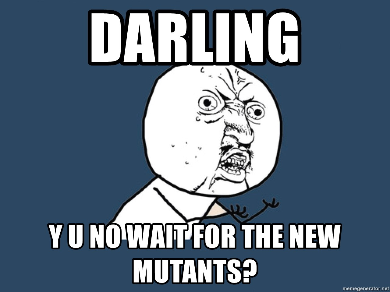 Y U No - Darling y u no wait for The New Mutants?