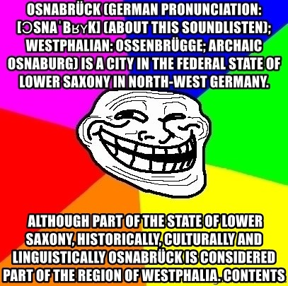 Trollface - Osnabrück (German pronunciation: [ɔsnaˈbʁʏk] (About this soundlisten); Westphalian: Ossenbrügge; archaic Osnaburg) is a city in the federal state of Lower Saxony in north-west Germany.  Although part of the state of Lower Saxony, historically, culturally and linguistically Osnabrück is considered part of the region of Westphalia. Contents