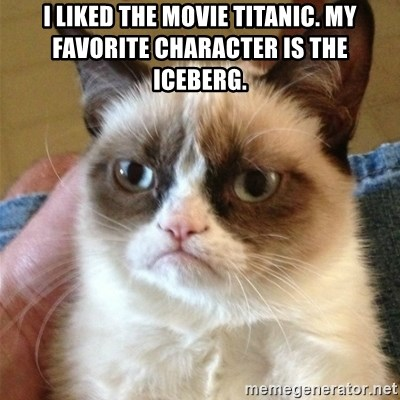 Grumpy Cat  - I liked the movie Titanic. My favorite character is the iceberg.