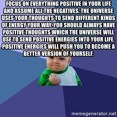 Success Kid - Focus on everything positive in your life and assume all the negatives. The universe uses your thoughts to send different kinds of energy your way. You should always have positive thoughts which the universe will use to send positive energies into your life. Positive energies will push you to become a better version of yourself.
