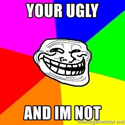Trollface - your ugly and im not