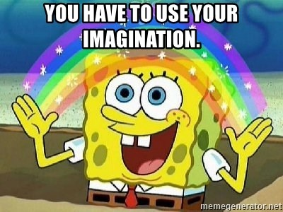 Imagination - You have to use your imagination.