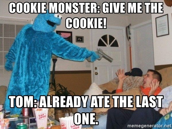 Bad Ass Cookie Monster - Cookie Monster: Give me the cookie! Tom: Already ate the last one.