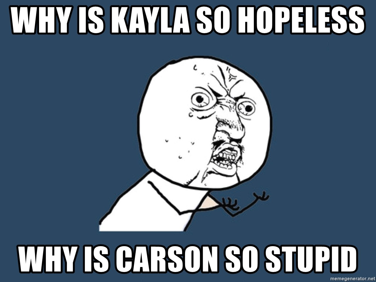 Y U No - why is kayla so hopeless  why is carson so stupid