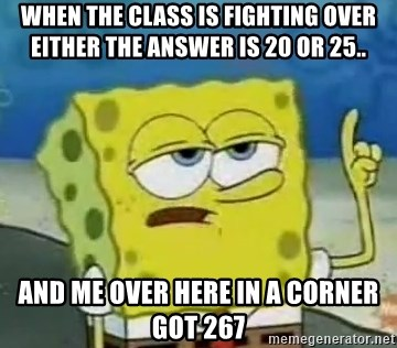 Tough Spongebob - WHEN THE CLASS IS FIGHTING OVER EITHER THE ANSWER IS 20 OR 25.. AND ME OVER HERE IN A CORNER GOT 267