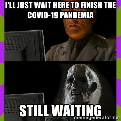 ill just wait here - I'LL JUST WAIT HERE TO FINISH THE COVID-19 PANDEMIA STILL WAITING