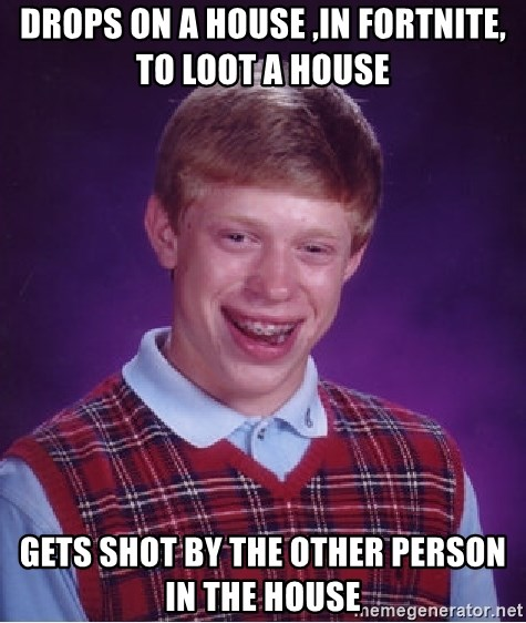 Bad Luck Brian - Drops on a house ,in fortnite, to loot a house  gets shot by the other person in the house