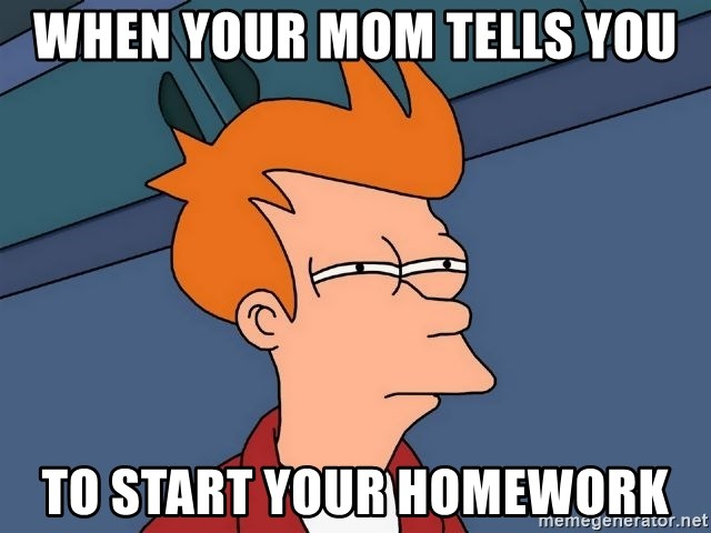 Futurama Fry - when your mom tells you to start your homework