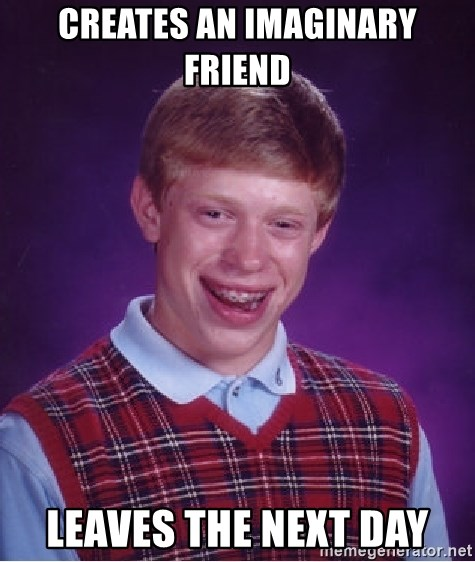 Bad Luck Brian - Creates an imaginary friend  Leaves the next day