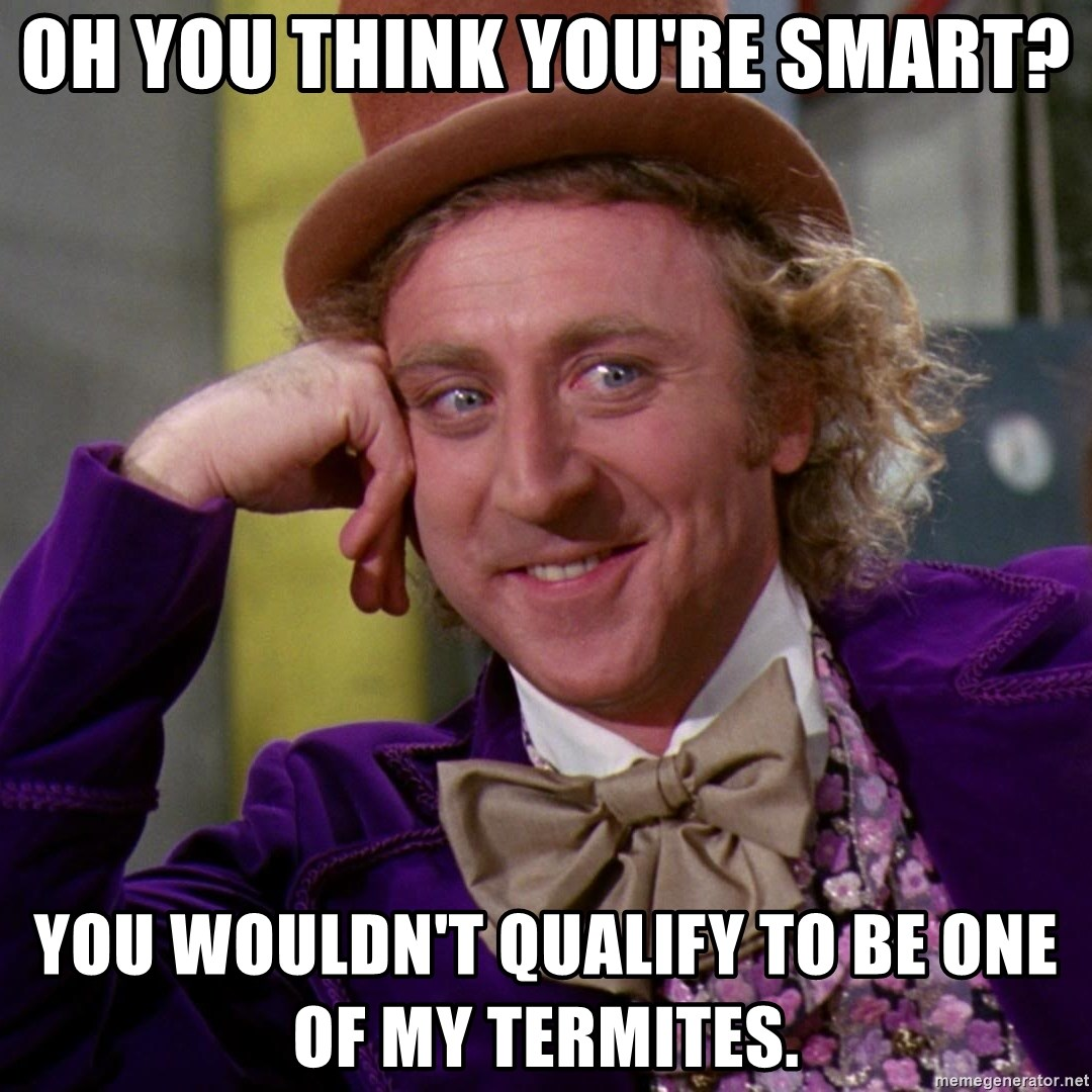 Willy Wonka - Oh you think you're smart? You wouldn't qualify to be one of my termites.